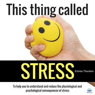 This thing called STRESS. To help you to understand and reduce the physiological and psychological consequences of stress Audiobook, by Emma Thurston