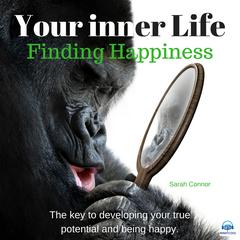 Your Inner Life: Finding Happiness. The key to developing your true potential and being happy Audiobook, by Sarah Connor