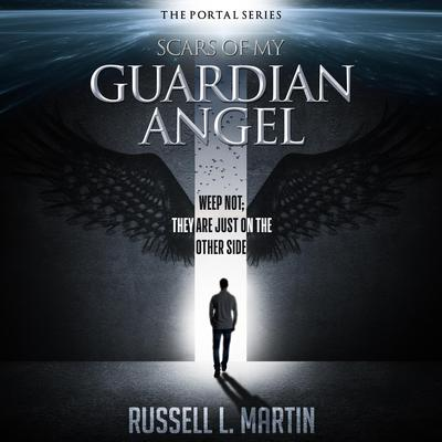 Scars of My Guardian Angel - Weep Not; They Are Just on the Other Side: Weep Not; They Are Just on the Other Side Audiobook, by Russell L. Martin