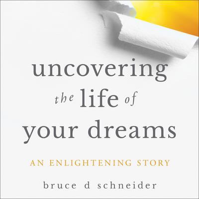 Uncovering the Life of Your Dreams: An Enlightening Story Audiobook, by Bruce Schneider