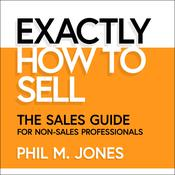 Exactly How to Sell: The Sales Guide for Non-Sales Professionals Audiobook, by Author Info Added Soon