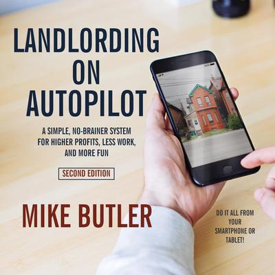 Landlording on AutoPilot: A Simple, No-Brainer System for Higher Profits, Less Work and More Fun (Do It All from Your Smartphone or Tablet!), 2nd Edition Audiobook, by Mike Butler
