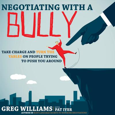 Negotiating with a Bully: Take Charge and Turn the Tables on People Trying to Push You Around Audiobook, by Greg Williams