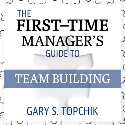 The First-Time Managers Guide to Team Building Audiobook, by Gary S. Topchik