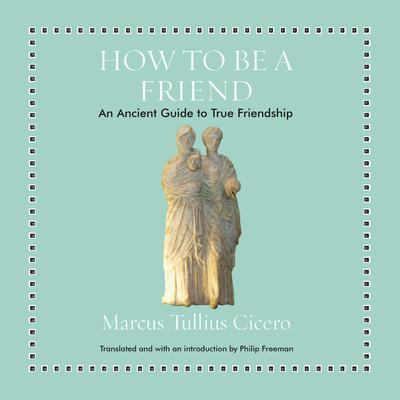 How to Be a Friend: An Ancient Guide to True Friendship Audiobook, by Marcus Tullius Cicero