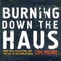 Burning Down the Haus: Punk Rock, Revolution, and the Fall of the Berlin Wall Audiobook, by Author Info Added Soon