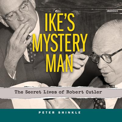 Ike's Mystery Man: The Secret Lives of Robert Cutler Audiobook, by Peter Shinkle