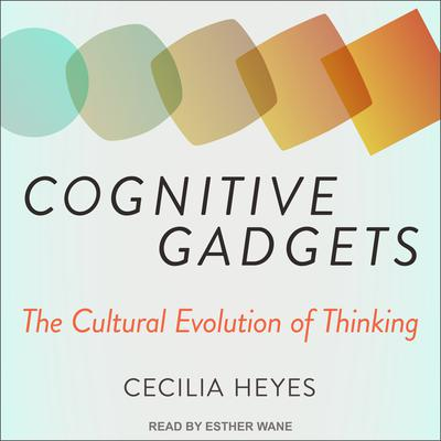 Cognitive Gadgets: The Cultural Evolution of Thinking Audiobook, by Cecilia Heyes
