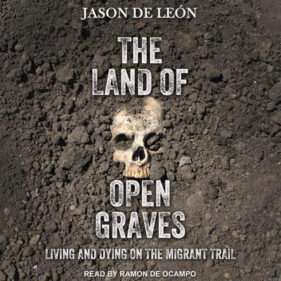 The Land of Open Graves: Living and Dying on the Migrant Trail Audiobook, by Jason De León
