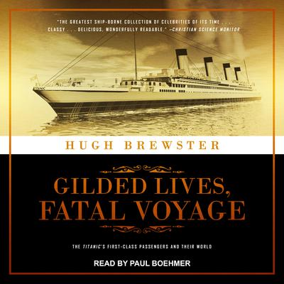 Gilded Lives, Fatal Voyage: The Titanics First-Class Passengers and Their World Audiobook, by Hugh Brewster