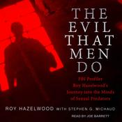 The Evil That Men Do: FBI Profiler Roy Hazelwoods Journey into the Minds of Sexual Predators Audiobook, by Roy Hazelwood, Stephen G. Michaud
