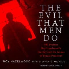 The Evil That Men Do: FBI Profiler Roy Hazelwoods Journey into the Minds of Sexual Predators Audiobook, by Roy Hazelwood, Stephen G. Michaud