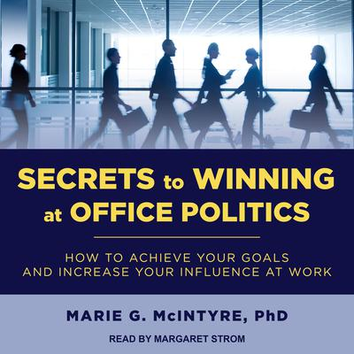 Secrets to Winning at Office Politics: How to Achieve Your Goals and Increase Your Influence at Work Audiobook, by Marie G. McIntyre