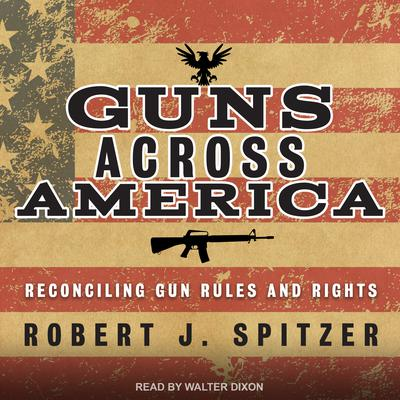 Guns across America: Reconciling Gun Rules and Rights Audiobook, by Robert Spitzer