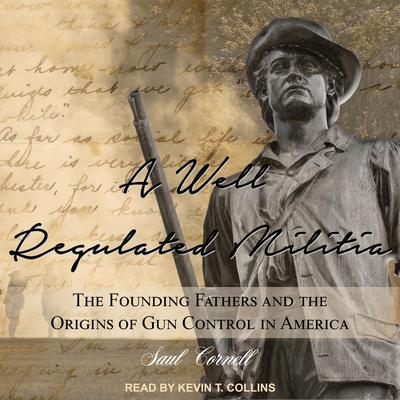 A Well-Regulated Militia: The Founding Fathers and the Origins of Gun Control in America Audiobook, by Saul Cornell