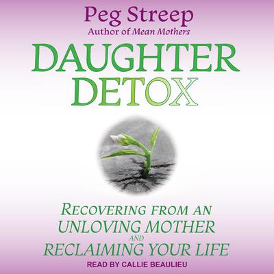 Daughter Detox: Recovering from An Unloving Mother and Reclaiming Your Life Audiobook, by Peg Streep