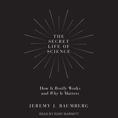 The Secret Life of Science: How It Really Works and Why It Matters Audiobook, by Jeremy J. Baumberg