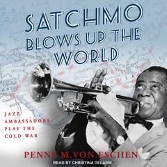 Satchmo Blows Up the World: Jazz Ambassadors Play the Cold War Audiobook, by Author Info Added Soon