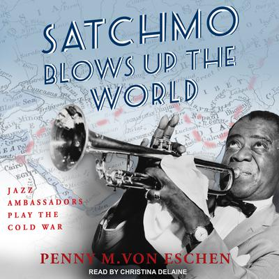 Satchmo Blows Up the World: Jazz Ambassadors Play the Cold War Audiobook, by Penny M. Von Eschen