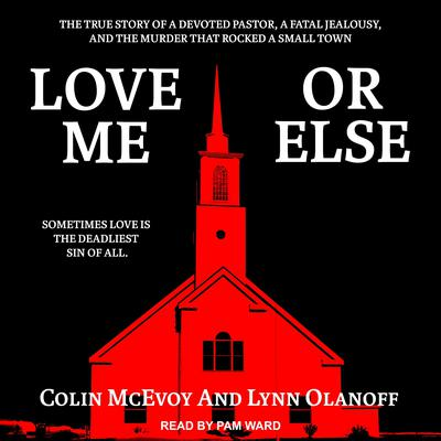 Love Me or Else: The True Story of a Devoted Pastor, a Fatal Jealousy, and the Murder that Rocked a Small Town Audiobook, by Colin McEvoy