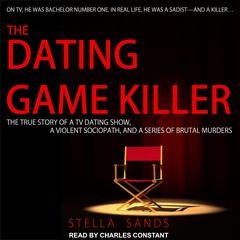 The Dating Game Killer: The True Story of a TV Dating Show, a Violent Sociopath, and a Series of Brutal Murders Audiobook, by Stella Sands