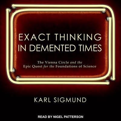 Exact Thinking in Demented Times: The Vienna Circle and the Epic Quest for the Foundations of Science Audiobook, by Karl Sigmund
