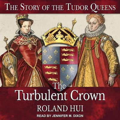 The Turbulent Crown: The Story of the Tudor Queens Audiobook, by Roland Hui