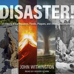 Disaster!: A History of Earthquakes, Floods, Plagues, and Other Catastrophes Audiobook, by John Withington