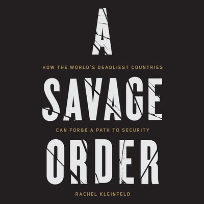 A Savage Order: How the Worlds Deadliest Countries Can Forge a Path to Security Audiobook, by Rachel Kleinfeld