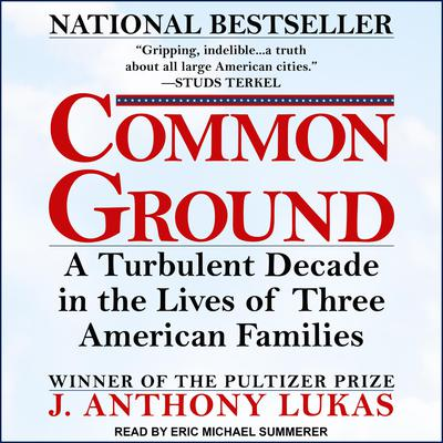 Common Ground: A Turbulent Decade in the Lives of Three American Families Audiobook, by J. Anthony Lukas