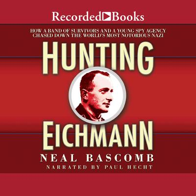 Hunting Eichmann: How a Band of Survivors and a Young Spy Agency Chased Down the Worlds Most Notorious Nazi Audiobook, by Neal Bascomb