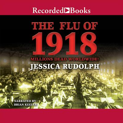 The Flu of 1918: Millions Dead Worldwide Audiobook, by Jessica Rudolph