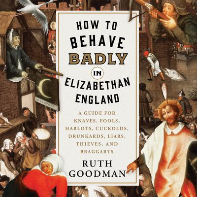 How to Behave Badly in Elizabethan England: A Guide for Knaves, Fools, Harlots, Cuckolds, Drunkards, Liars, Thieves, and Braggarts Audiobook, by Ruth Goodman
