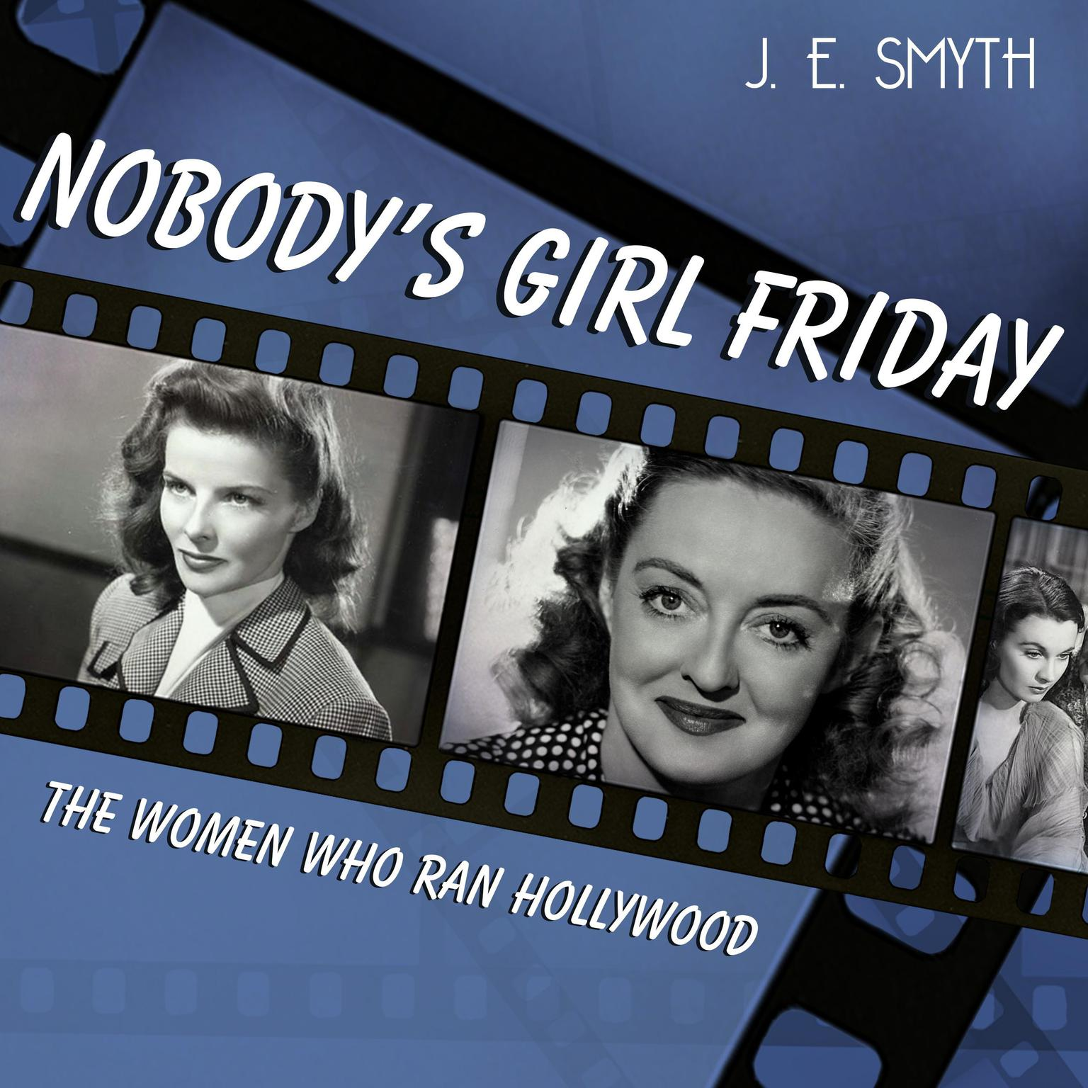 Nobodys Girl Friday: The Women Who Ran Hollywood Audiobook, by J. E. Smyth