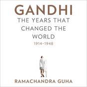 Gandhi: The Years That Changed the World, 1914-1948 Audiobook, by Ramachandra Guha