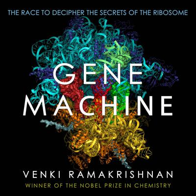 Gene Machine: The Race to Decipher the Secrets of the Ribosome Audiobook, by Venki Ramakrishnan