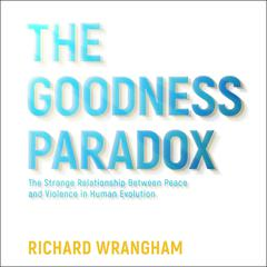 The Goodness Paradox: The Strange Relationship Between Peace and Violence in Human Evolution Audiobook, by Richard Wrangham
