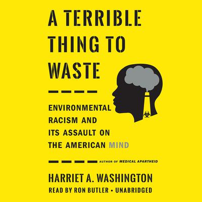 A Terrible Thing to Waste: Environmental Racism and Its Assault on the American Mind Audiobook, by Harriet A. Washington
