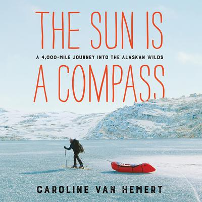 The Sun Is a Compass: A 4,000-Mile Journey into the Alaskan Wilds Audiobook, by Caroline Van Hemert