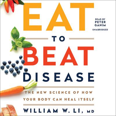 Eat to Beat Disease: The New Science of How Your Body Can Heal Itself Audiobook, by William W. Li