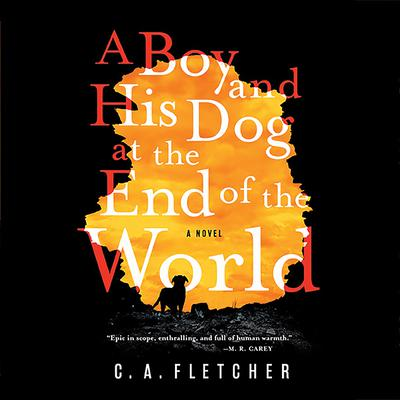 A Boy and His Dog at the End of the World Audiobook, by C. A. Fletcher