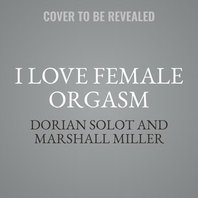 I Love Female Orgasm: An Extraordinary Orgasm Guide Audiobook, by Dorian Solot