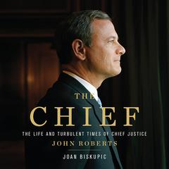 The Chief: The Life and Turbulent Times of Chief Justice John Roberts Audiobook, by Joan Biskupic