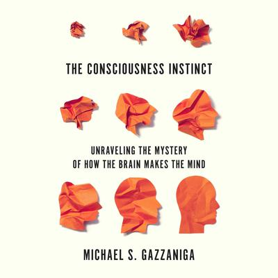 The Consciousness Instinct: Unraveling the Mystery of How the Brain Makes the Mind Audiobook, by Michael S.  Gazzaniga