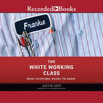 The White Working Class: What Everyone Needs to Know Audiobook, by Justin Gest