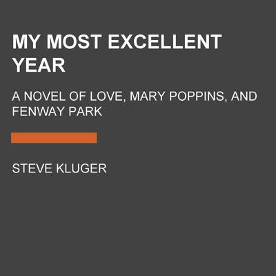 My Most Excellent Year: A Novel of Love, Mary Poppins, and Fenway Park Audiobook, by Steve Kluger
