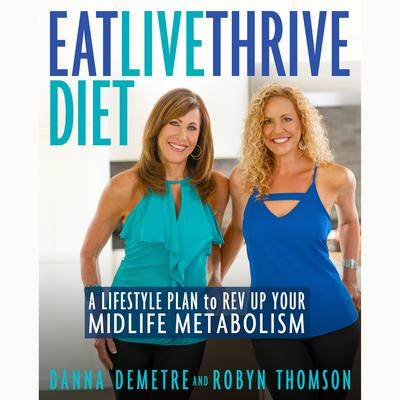 Eat, Live, Thrive Diet: A Lifestyle Plan to Rev Up Your Midlife Metabolism Audiobook, by Danna Demetre