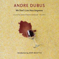 We Don't Live Here Anymore: Collected Short Stories and Novellas, Volume 1 Audiobook, by Andre Dubus