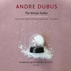 The Winter Father: Collected Short Stories and Novellas, Volume 2 Audiobook, by Andre Dubus