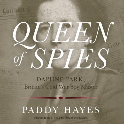 Queen of Spies: Daphne Park, Britain's Cold War Spy Master Audiobook, by Paddy Hayes